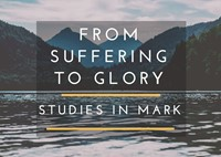 From Suffering To Glory - Studies in Mark Part 2