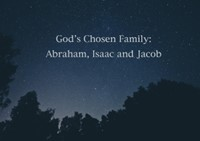 God's Chosen Family: Abraham, Isaac and Jacob